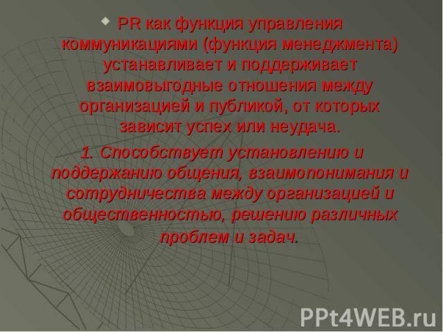 PR как функция управления коммуникациями (функция менеджмента) устанавливает и поддерживает взаимовыгодные отношения между организацией и публикой, от которых зависит успех или неудача. PR как функция управления коммуникациями (функция менеджмента) …