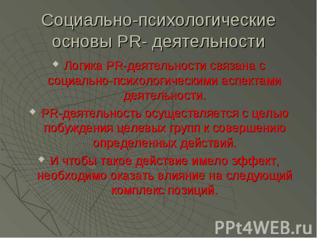 Социально-психологические основы PR- деятельности Логика PR-деятельности связана с социально-психологическими аспектами деятельности. PR-деятельность осуществляется с целью побуждения целевых групп к совершению определенных действий. И чтобы такое д…