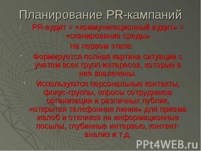 Планирование PR-кампаний PR-аудит = «коммуникационный аудит» = «сканирование среды» На первом этапе: Формируется полная картина ситуации с учетом всех групп интересов, которые в нее вовлечены. Используются персональные контакты, фокус-группы, опросы…