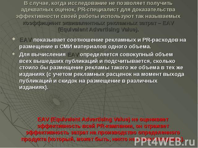 В случае, когда исследование не позволяет получить адекватных оценок, PR-специалист для доказательства эффективности своей работы используют так называемых коэффициент эквивалентных рекламных затрат – EAV (Equivalent Advertising Value). EAV показыва…