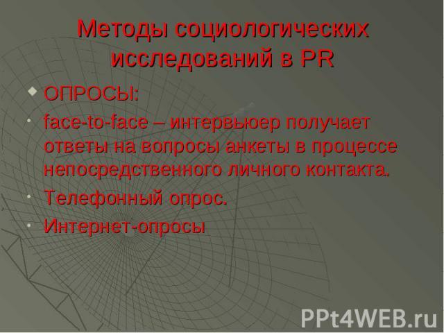 Методы социологических исследований в PR ОПРОСЫ: face-to-face – интервьюер получает ответы на вопросы анкеты в процессе непосредственного личного контакта. Телефонный опрос. Интернет-опросы