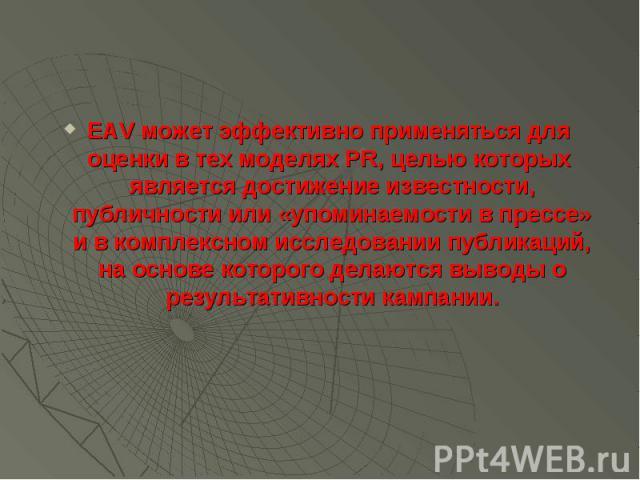 EAV может эффективно применяться для оценки в тех моделях PR, целью которых является достижение известности, публичности или «упоминаемости в прессе» и в комплексном исследовании публикаций, на основе которого делаются выводы о результативности камп…
