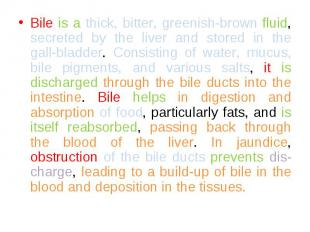 Bile is a thick, bitter, greenish-brown fluid, secreted by the liver and stored
