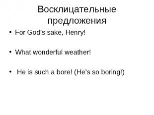 For God's sake, Henry! For God's sake, Henry! What wonderful weather! He is such