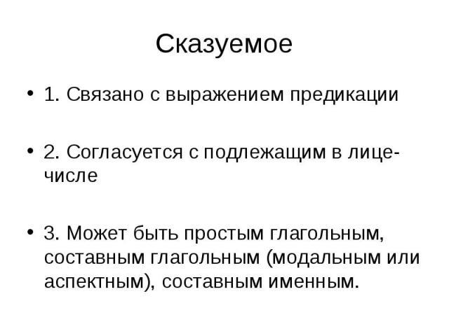1. Связано с выражением предикации 1. Связано с выражением предикации 2. Согласуется с подлежащим в лице-числе 3. Может быть простым глагольным, составным глагольным (модальным или аспектным), составным именным.