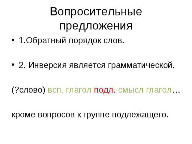 1.Обратный порядок слов. 1.Обратный порядок слов. 2. Инверсия является грамматической. (?слово) всп. глагол подл. смысл глагол… кроме вопросов к группе подлежащего.