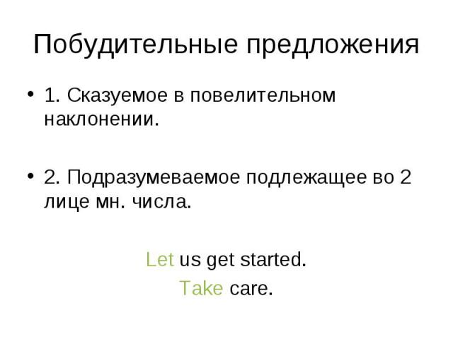 1. Сказуемое в повелительном наклонении. 1. Сказуемое в повелительном наклонении. 2. Подразумеваемое подлежащее во 2 лице мн. числа. Let us get started. Take care.