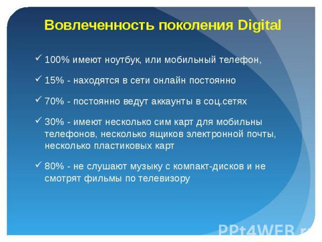 100% имеют ноутбук, или мобильный телефон, 100% имеют ноутбук, или мобильный телефон, 15% - находятся в сети онлайн постоянно 70% - постоянно ведут аккаунты в соц.сетях 30% - имеют несколько сим карт для мобильны телефонов, несколько ящиков электрон…
