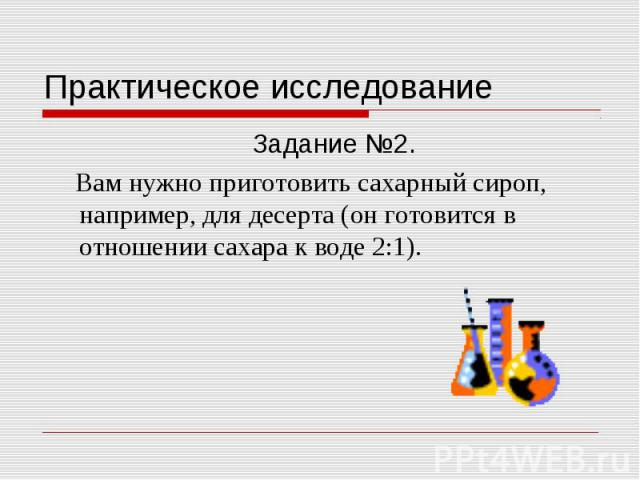 Практическое исследование Задание №2. Вам нужно приготовить сахарный сироп, например, для десерта (он готовится в отношении сахара к воде 2:1).