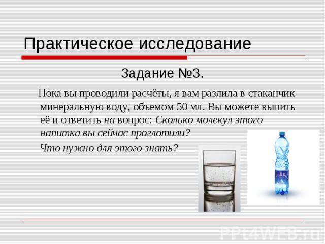 Практическое исследование Задание №3. Пока вы проводили расчёты, я вам разлила в стаканчик минеральную воду, объемом 50 мл. Вы можете выпить её и ответить на вопрос: Сколько молекул этого напитка вы сейчас проглотили? Что нужно для этого знать?