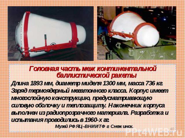 Головная часть межконтинентальной баллистической ракеты Головная часть межконтинентальной баллистической ракеты Длина 1893 мм, диаметр миделя 1300 мм, масса 736 кг. Заряд термоядерный мегатонного класса. Корпус имеет многослойную конструкцию, предус…