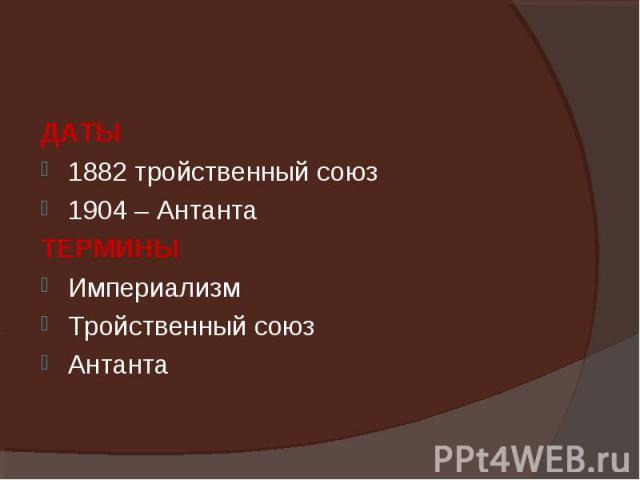 ДАТЫ ДАТЫ 1882 тройственный союз 1904 – Антанта ТЕРМИНЫ Империализм Тройственный союз Антанта
