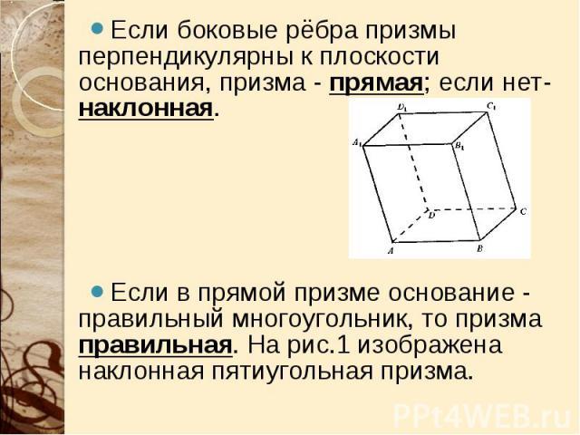 Если боковые рёбра призмы перпендикулярны к плоскости основания, призма - прямая; если нет- наклонная. Если боковые рёбра призмы перпендикулярны к плоскости основания, призма - прямая; если нет- наклонная. Если в прямой призме основание - правильный…