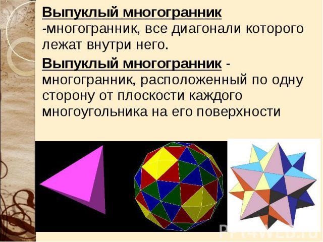 Выпуклый многогранник -многогранник, все диагонали которого лежат внутри него. Выпуклый многогранник -многогранник, все диагонали которого лежат внутри него. Выпуклый многогранник - многогранник, расположенный по одну сторону от плоскости каждого мн…