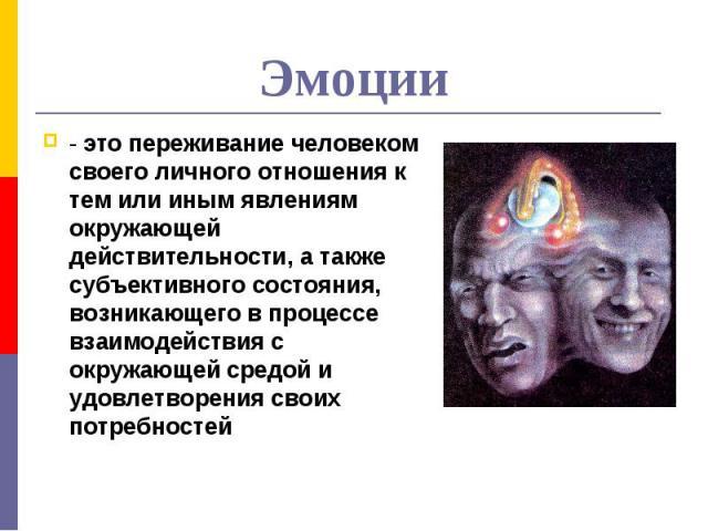 Эмоции - это переживание человеком своего личного отношения к тем или иным явлениям окружающей действительности, а также субъективного состояния, возникающего в процессе взаимодействия с окружающей средой и удовлетворения своих потребностей