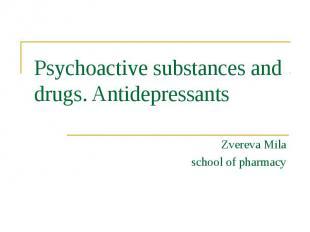 Psychoactive substances and drugs. Antidepressants Zvereva Mila school of pharma