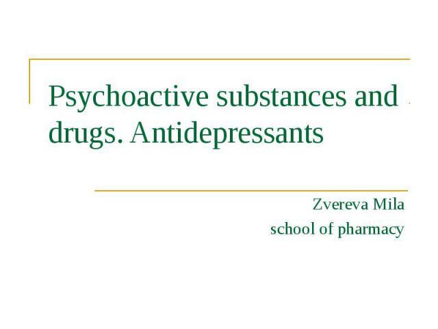 Psychoactive substances and drugs. Antidepressants Zvereva Mila school of pharmacy