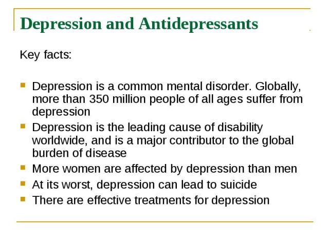 Depression and Antidepressants Key facts: Depression is a common mental disorder. Globally, more than 350 million people of all ages suffer from depression Depression is the leading cause of disability worldwide, and is a major contributor to the gl…