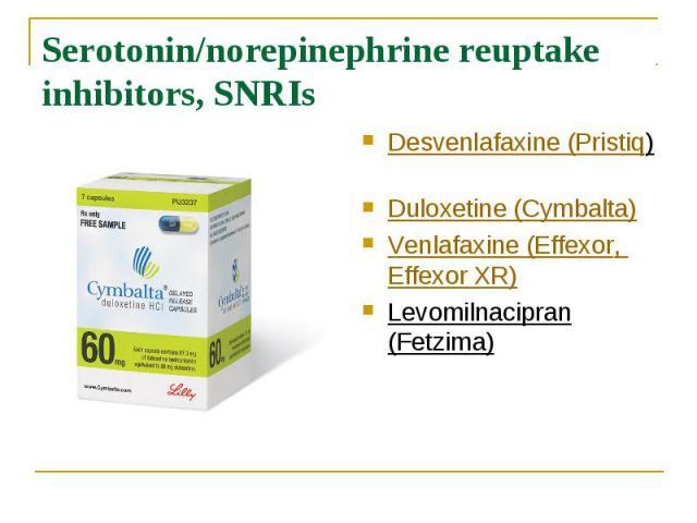 Serotonin/norepinephrine reuptake inhibitors, SNRIs Desvenlafaxine (Pristiq) Duloxetine (Cymbalta) Venlafaxine (Effexor, Effexor XR) Levomilnacipran (Fetzima)
