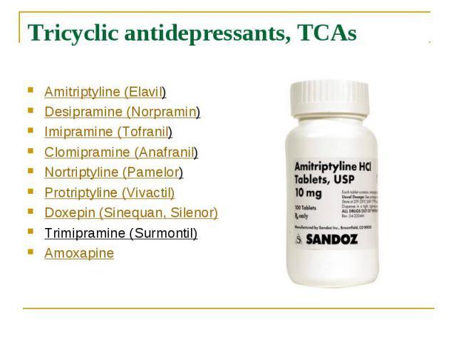 Tricyclic antidepressants, TCAs Amitriptyline (Elavil) Desipramine (Norpramin) Imipramine (Tofranil) Clomipramine (Anafranil) Nortriptyline (Pamelor) Protriptyline (Vivactil) Doxepin (Sinequan, Silenor) Trimipramine (Su…