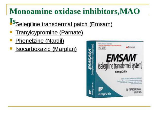 Monoamine oxidase inhibitors,MAO Is Selegiline transdermal patch (Emsam) Tranylcypromine (Parnate) Phenelzine (Nardil) Isocarboxazid (Marplan)