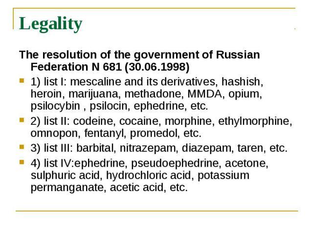 Legality The resolution of the government of Russian Federation N 681(30.06.1998) 1) list I: mescaline and its derivatives, hashish, heroin, marijuana, methadone, MMDA, opium, psilocybin , psilocin, ephedrine, etc. 2) list II: codeine, cocaine…