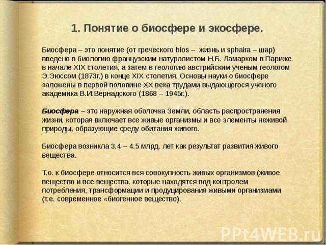 Биосфера – это понятие (от греческого bios – жизнь и sphaira – шар) введено в биологию французским натуралистом Н.Б. Ламарком в Париже в начале ХIХ столетия, а затем в геологию австрийским ученым геологом Э.Эюссом (1873г.) в конце ХIХ столетия. Осно…