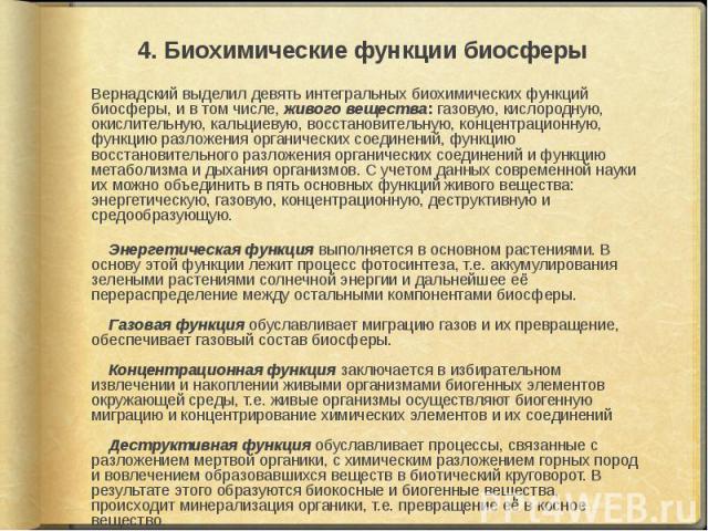 Вернадский выделил девять интегральных биохимических функций биосферы, и в том числе, живого вещества: газовую, кислородную, окислительную, кальциевую, восстановительную, концентрационную, функцию разложения органических соединений, функцию восстано…
