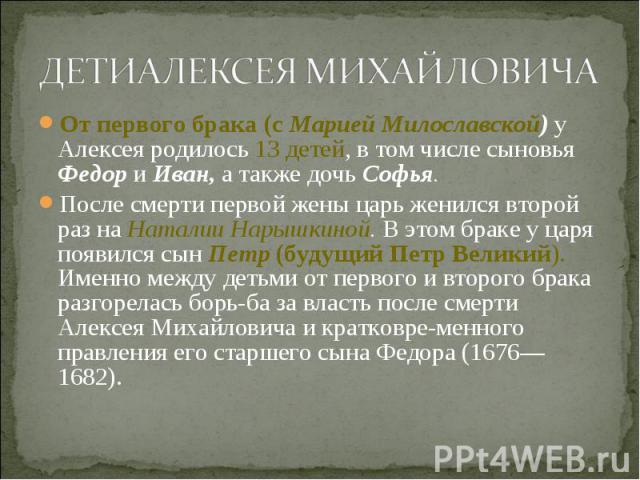 От первого брака (с Марией Милославской) у Алексея родилось 13 детей, в том числе сыновья Федор и Иван, а также дочь Софья. От первого брака (с Марией Милославской) у Алексея родилось 13 детей, в том числе сыновья Федор и Иван, а также дочь Софья. П…