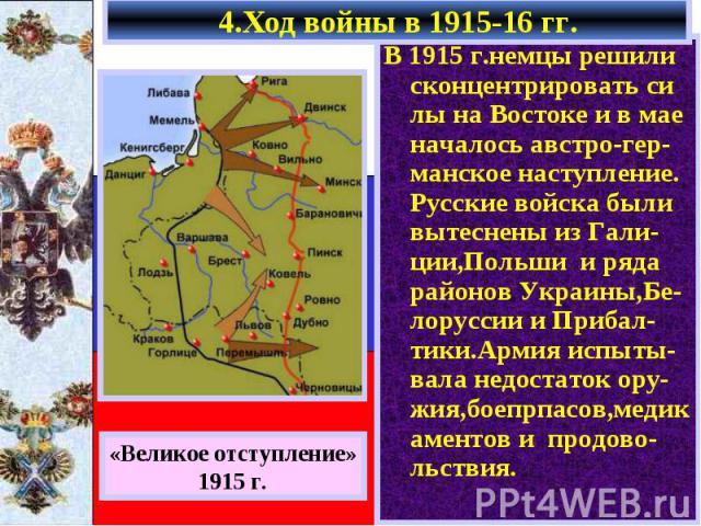 В 1915 г.немцы решили сконцентрировать си лы на Востоке и в мае началось австро-гер-манское наступление. Русские войска были вытеснены из Гали-ции,Польши и ряда районов Украины,Бе-лоруссии и Прибал-тики.Армия испыты-вала недостаток ору-жия,боепрпасо…