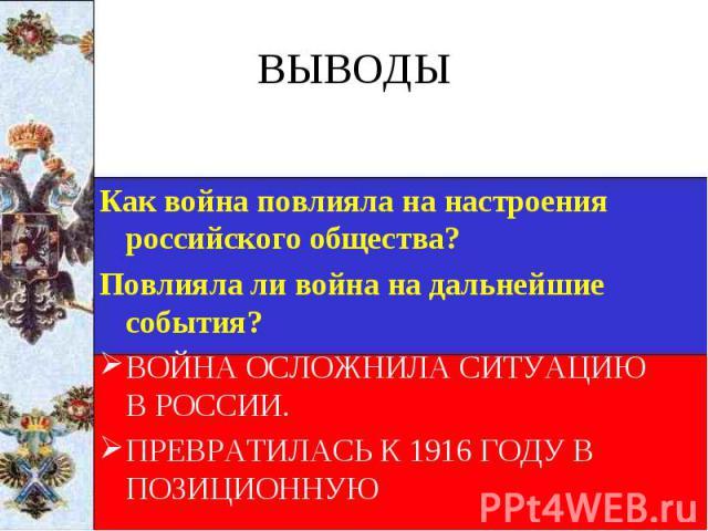 Как война повлияла на настроения российского общества? Как война повлияла на настроения российского общества? Повлияла ли война на дальнейшие события? ВОЙНА ОСЛОЖНИЛА СИТУАЦИЮ В РОССИИ. ПРЕВРАТИЛАСЬ К 1916 ГОДУ В ПОЗИЦИОННУЮ