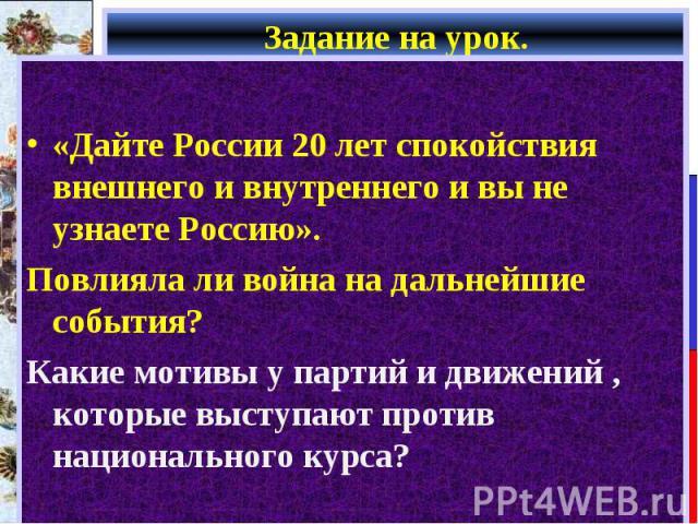 «Дайте России 20 лет спокойствия внешнего и внутреннего и вы не узнаете Россию». Повлияла ли война на дальнейшие события? Какие мотивы у партий и движений , которые выступают против национального курса?
