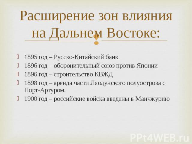 1895 год – Русско-Китайский банк 1895 год – Русско-Китайский банк 1896 год – оборонительный союз против Японии 1896 год – строительство КВЖД 1898 год – аренда части Ляодунского полуострова с Порт-Артуром. 1900 год – российские войска введены в Манчжурию