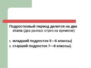 Подростковый период делится на два этапа (два разных отрезка времени): Подр