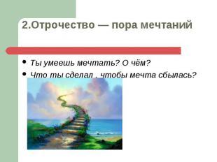 Ты умеешь мечтать? О чём? Ты умеешь мечтать? О чём? Что ты сделал , чтобы мечта