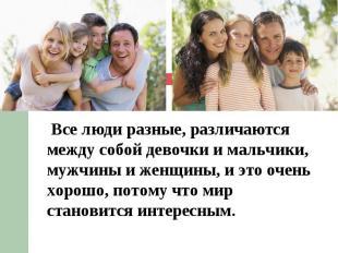 Все люди разные, различаются между собой девочки и мальчики, мужчины и женщины,