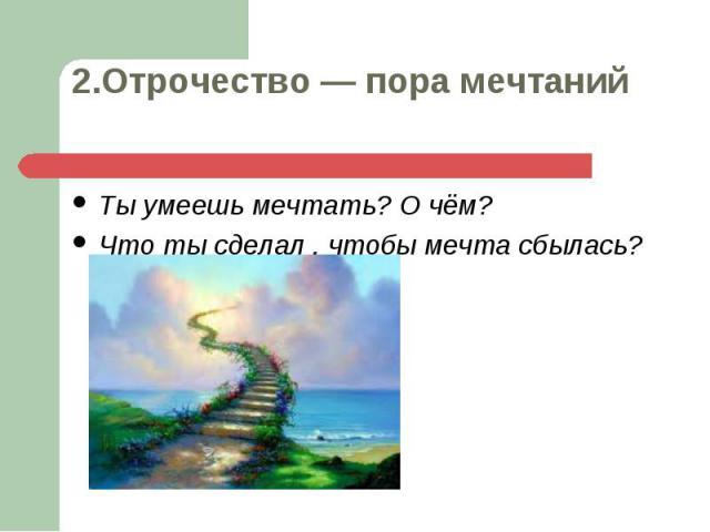 Ты умеешь мечтать? О чём? Ты умеешь мечтать? О чём? Что ты сделал , чтобы мечта сбылась?