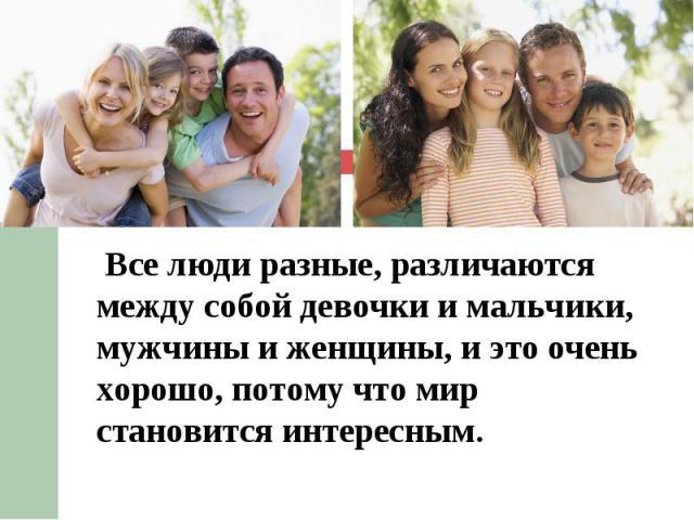 Все люди разные, различаются между собой девочки и мальчики, мужчины и женщины, иэто очень хорошо, потому что мир становится интересным. Все люди разные, различаются между собой девочки и мальчики, мужчины и женщины, иэто очень хорошо, п…