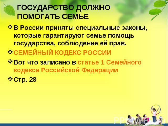 В России приняты специальные законы, которые гарантируют семье помощь государства, соблюдение её прав. В России приняты специальные законы, которые гарантируют семье помощь государства, соблюдение её прав. СЕМЕЙНЫЙ КОДЕКС РОССИИ Вот что записано в с…