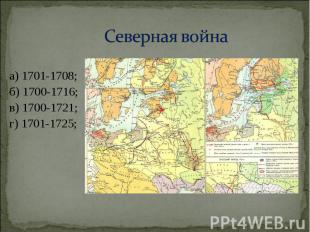 а) 1701-1708; а) 1701-1708; б) 1700-1716; в) 1700-1721; г) 1701-1725;