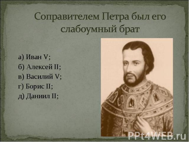 а) Иван V; а) Иван V; б) Алексей II; в) Василий V; г) Борис II; д) Даниил II;