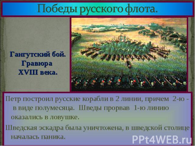 Петр построил русские корабли в 2 линии, причем 2-ю - в виде полумесяца. Шведы прорвав 1-ю линию оказались в ловушке. Петр построил русские корабли в 2 линии, причем 2-ю - в виде полумесяца. Шведы прорвав 1-ю линию оказались в ловушке. Шведская эска…