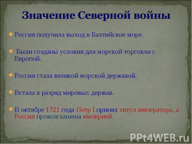Россия получила выход в Балтийское море. Россия получила выход в Балтийское море. Были созданы условия для морской торговли с Европой. Россия стала великой морской державой. Встала в разряд мировых держав. В октябре 1721 года Петр I принял титул имп…