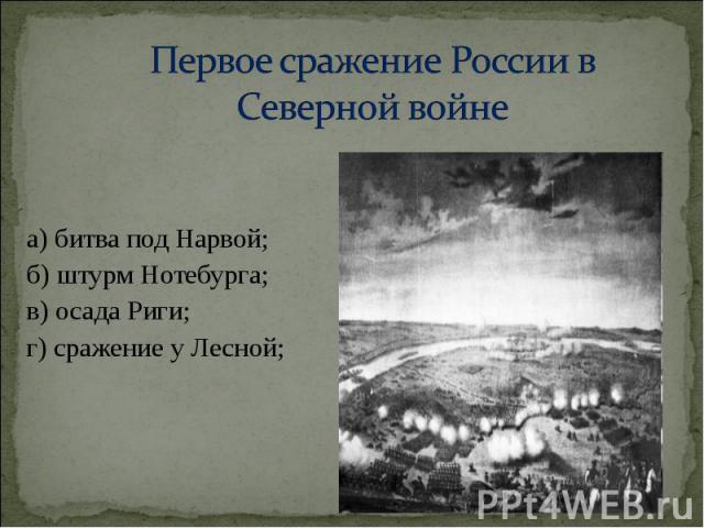 а) битва под Нарвой; а) битва под Нарвой; б) штурм Нотебурга; в) осада Риги; г) сражение у Лесной;