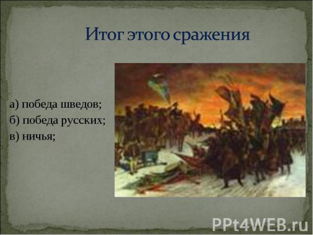 а) победа шведов; а) победа шведов; б) победа русских; в) ничья;