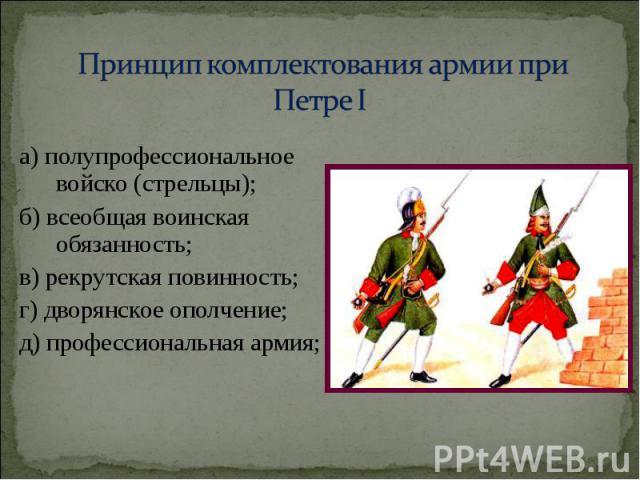 а) полупрофессиональное войско (стрельцы); а) полупрофессиональное войско (стрельцы); б) всеобщая воинская обязанность; в) рекрутская повинность; г) дворянское ополчение; д) профессиональная армия;