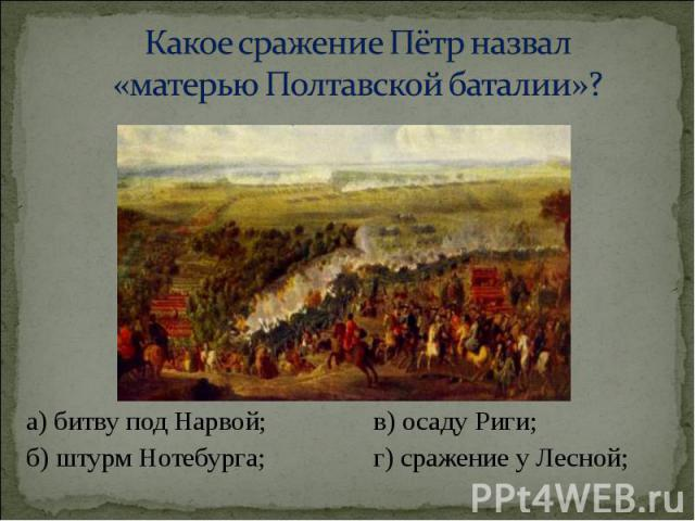 а) битву под Нарвой; в) осаду Риги; а) битву под Нарвой; в) осаду Риги; б) штурм Нотебурга; г) сражение у Лесной;