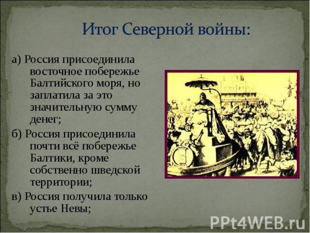 а) Россия присоединила восточное побережье Балтийского моря, но заплатила за это значительную сумму денег; а) Россия присоединила восточное побережье Балтийского моря, но заплатила за это значительную сумму денег; б) Россия присоединила почти всё по…
