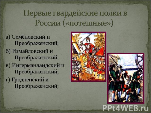 а) Семёновский и Преображенский; а) Семёновский и Преображенский; б) Измайловский и Преображенский; в) Ингерманландский и Преображенский; г) Гродненский и Преображенский;