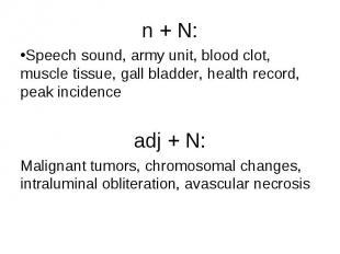 n + N: n + N: Speech sound, army unit, blood clot, muscle tissue, gall bladder,